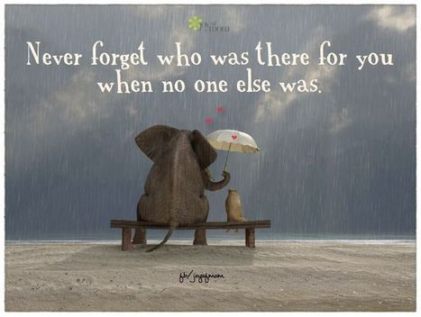 Never Forget Who Was There For You When No One