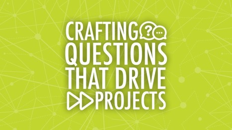 Crafting Questions That Drive Projects   Pedagogy in New Learning Environments   Scoop.it
