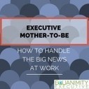 Executive mother-to-be – How to handle the big news at work | Women Success | Scoop.it