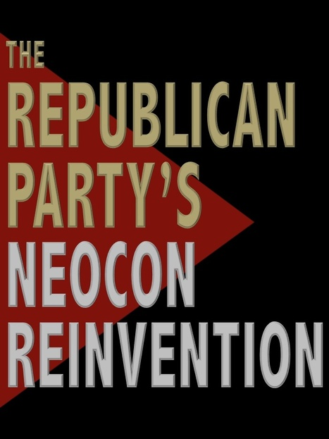 The Republican Party's Neocon Re-Invention | Politics for the Twenty-first Century | Scoop.it