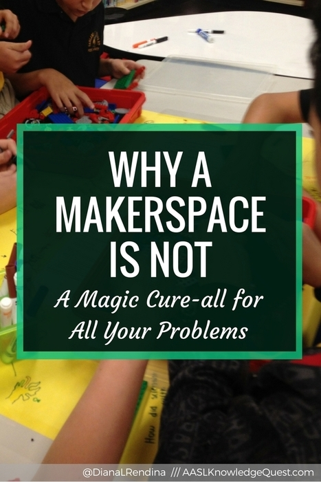 AASL Post: Why a Makerspace is Not a Magic Cure-all For Your Problems | iPads, MakerEd and More  in Education | Scoop.it