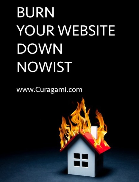 Burn Down Your Website NOWIST via @Curagami | Startup Revolution | Scoop.it