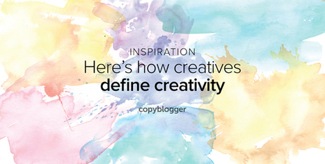 What is creativity? Twenty-one authentic definitions you'll love [free poster] - Copyblogger | Leadership, Innovation, and Creativity | Scoop.it