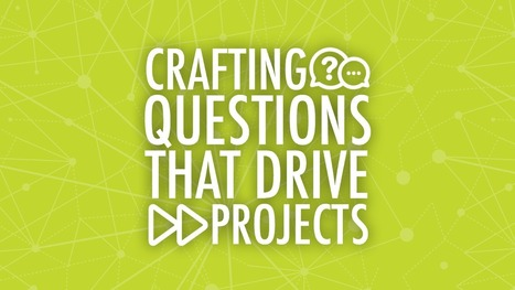 Crafting Questions That Drive Projects | EdTech | Scoop.it