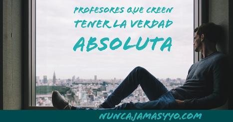 Profesores que creen tener la verdad absoluta y ser intocables | Educacion, ecologia y TIC | Scoop.it