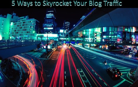 5 Astonishing Ways To Skyrocket Your Blog Traffic | Techie News From Around The World | Scoop.it