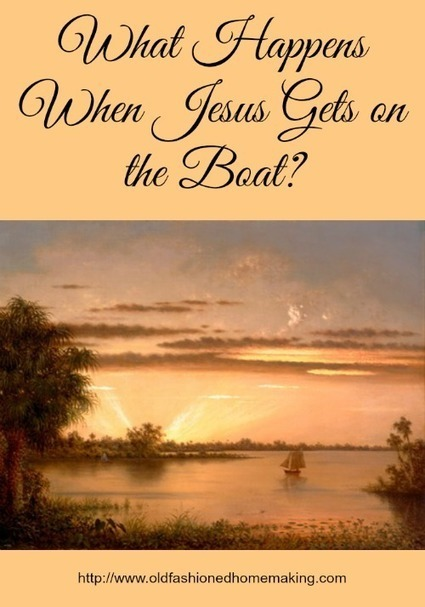 What Happens When Jesus Gets on the Boat? | Old Fashioned Homemaking | Homemaking | Scoop.it