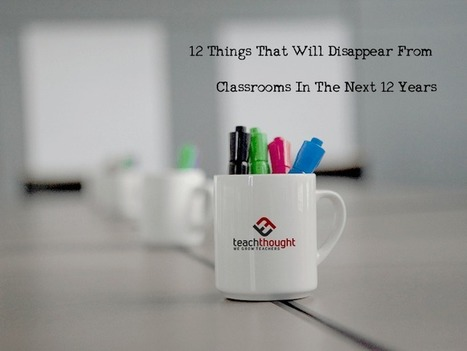 12 Things That Will Disappear From Classrooms In The Next 12 Years - | Mediawijsheid in het HBO | Scoop.it