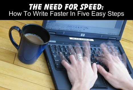 The Need For Speed: How To Write Faster In Five Easy Steps | Writing in the 21st Century | Scoop.it