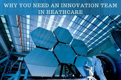 Healthcare Innovation: Why You Need an Innovation Team | EHR and Health IT Consulting | Scoop.it