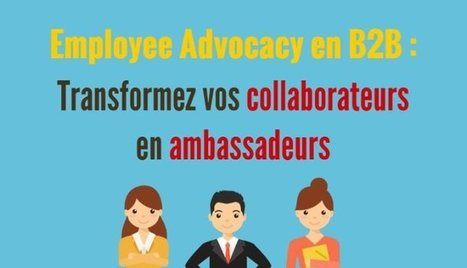 Employee Advocacy en B2B : Trasnformez vos collaborateurs en ambassadeurs! | LinkedIn for business and Social Selling | Scoop.it