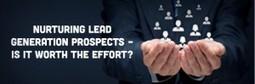 Nurturing Lead Generation Prospects – Is it worth the effort?   Social Media Marketing and Lead Generation for B2B   Scoop.it