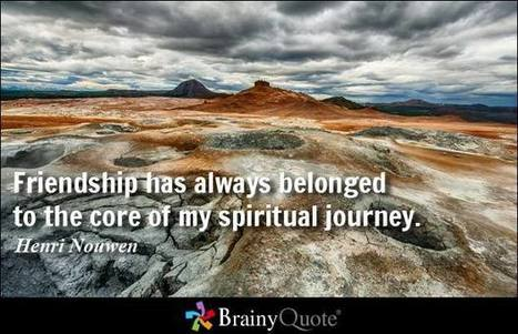 Friendship has always belonged to the core of my spiritual journey. - Henri Nouwen at BrainyQuote | The Dream Of A Shadow | Scoop.it