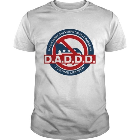 D.A.D.D.D. Dads Against Daughters Dating Democrats T-Shirt - My Life Shirt   59e99c94e