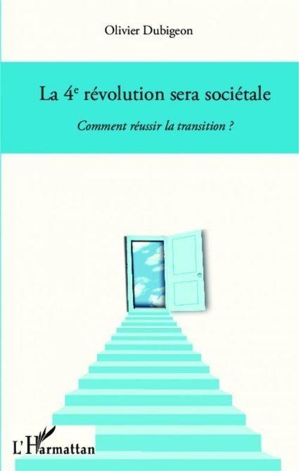 """Livre : """"La 4e révolution sera sociétale. Comment réussir la transition ?"""" d'Olivier Dubigeon   Economie Responsable et Consommation Collaborative   Scoop.it"""