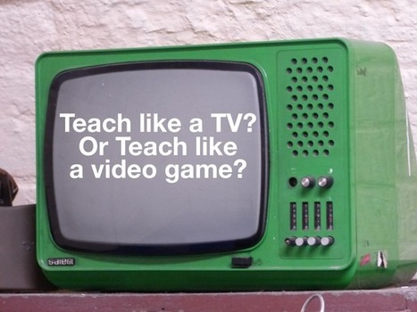 Should I Teach like a TV, or like a Video Game? - Julie Smith | Good Advice | Scoop.it