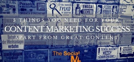 5 Things You Need For Your Content Marketing Success – Apart From Great Content | Content marketing et communication inspirée | Scoop.it
