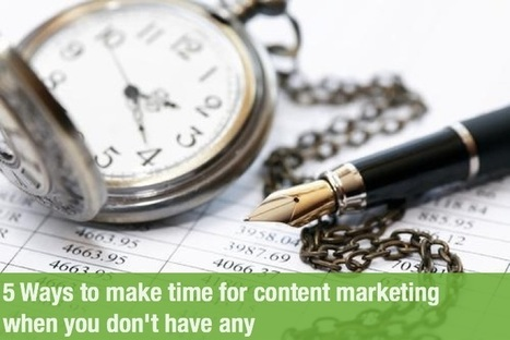 5 Ways to make time for content marketing when you don't have any | Content Marketing and Curation for Small Business | Scoop.it