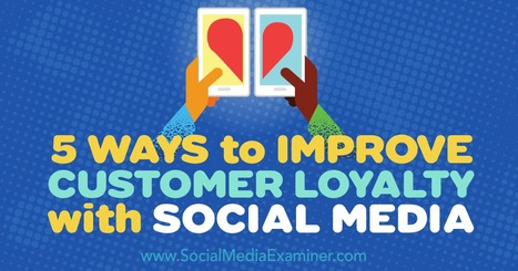 5 Ways to Improve Customer Loyalty With Social Media : Social Media Examiner | Social Media Journal | Scoop.it