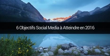 6 Objectifs Social Media à Atteindre en 2016 | Emarketinglicious | Communication digitale | Scoop.it