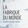 La Fabrique du monde de Sophie Van der Linden (Buchet Chastel Littérature française)