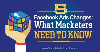 5 Facebook Ads Changes: What Marketers Need to Know | Marketing & Webmarketing | Scoop.it