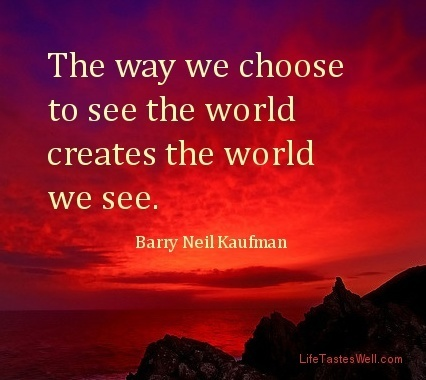 The way we choose to see the world creates the world we see. Barry Neil Kaufman | Fresh Connect | Scoop.it