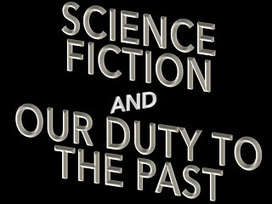 Science Fiction and Our Duty to the Past | Speculations on Science Fiction | Scoop.it