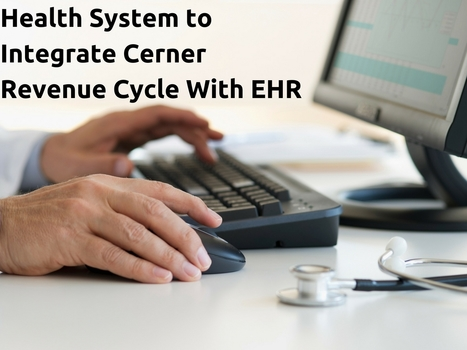 Health System to Integrate Cerner Revenue Cycle With EHR | EHR and Health IT Consulting | Scoop.it