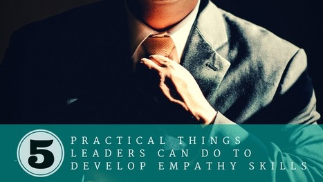 (Empathic Leadership) 5 Practical Things Leaders Can do to Develop Empathy Skills | Empathy in the Workplace | Scoop.it