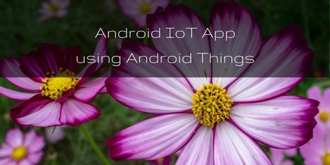 Build Android IoT app using Android Things. Step by step guide to create an Android app for IoT | Raspberry Pi | Scoop.it
