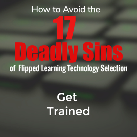 How to Avoid the 17 Deadly Sins of  Flipped Learning Technology Selection | Digital Learning - beyond eLearning and Blended Learning in Higher Education | Scoop.it