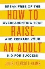 How to Raise an Adult | Julie Lythcott-Haims | Macmillan | Woodbury Reports Review of News and Opinion Relating To Struggling Teens | Scoop.it