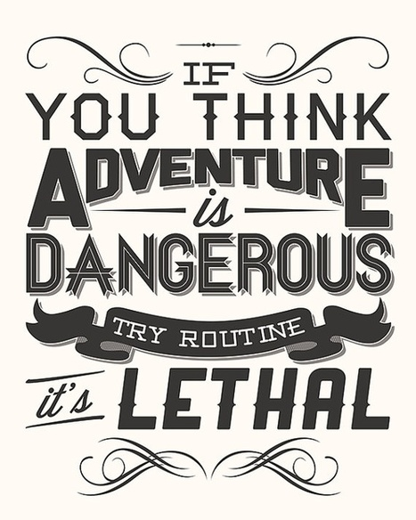 If you think adventure is dangerous; try routine. It's lethal | bambou148 | Scoop.it