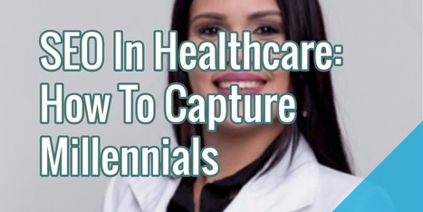 SEO In Healthcare - How To Capture Millennials | Health Care Social Media And Digital Health | Scoop.it