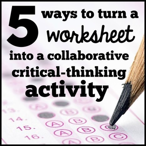 5 ways to turn a worksheet into a collaborative critical-thinking activity | Each One Teach One, Each One Reach One | Scoop.it