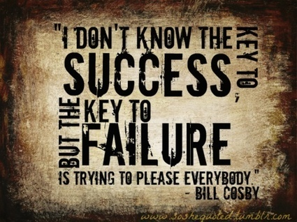 I don't know the key to success, but the key to failure is trying to please everybody ~ Bill Cosby | Fresh Connect | Scoop.it