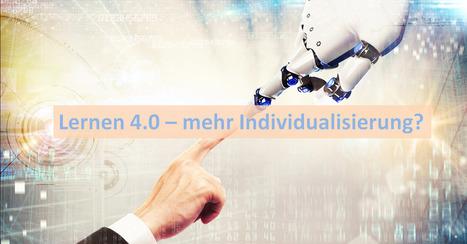 Lernen 4.0 - mehr Individualisierung, mehr Freiheit? – HSW Learningblog | Zukunft des Lernens | Scoop.it