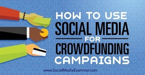 How to Use Social Media for Crowdfunding Campaigns : Social Media Examiner | Social Media Strategies | Scoop.it