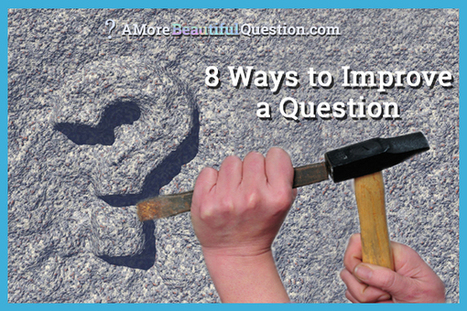 8 Ways to Improve a Question ~ A More Beautiful Question by Warren Berger | All About Coaching | Scoop.it