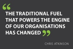"""The traditional fuel that powers the engine of our organisations has changed"" - Chris Atkinson #quote 