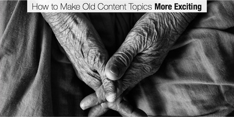 How to Make Old Content Topics More Exciting | Communicating with interest | Scoop.it