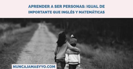 Aprender a ser personas: igual de importante que inglés y matemáticas | Psicología del Aprendizaje | Scoop.it