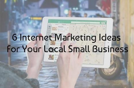 6 Internet Marketing Ideas For Your Local Small Business | Communication & Social Media Marketing | Scoop.it
