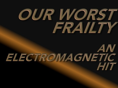 """Our Worst Frailty - An Electro Magnetic """"Hit"""" 