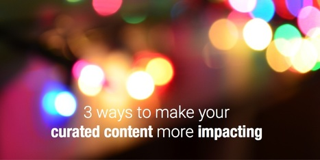 3 ways to make your curated content impacting | Curation & The Future of Publishing | Scoop.it