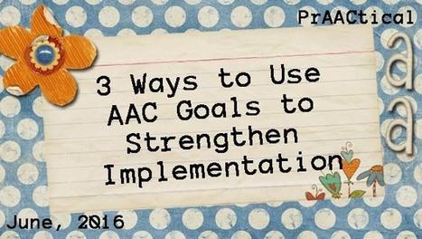 Three Ways to Use AAC Goals to Strengthen Implementation | Beginning Communicators | Scoop.it