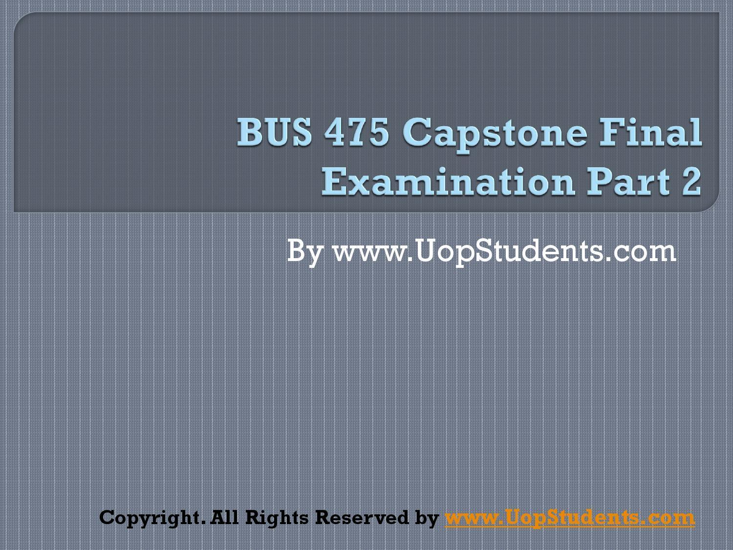 475 bus week 3 capstone Bus 475 final study guide contents in case you didn't notice, the business 475 capstone exam is super-duper hard luckily for you, we have fully comprehensive study solution with over 100 answers.