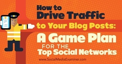 How to Drive Traffic to Your Blog Posts: A Game Plan for the Top Social Networks : Social Media Examiner | Social Media Magic | Scoop.it
