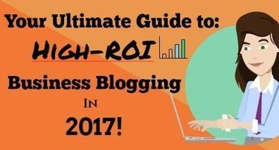Your Ultimate Guide to High-ROI Business-Blogging in 2017!   Blogging, Social Media & Tools   Scoop.it